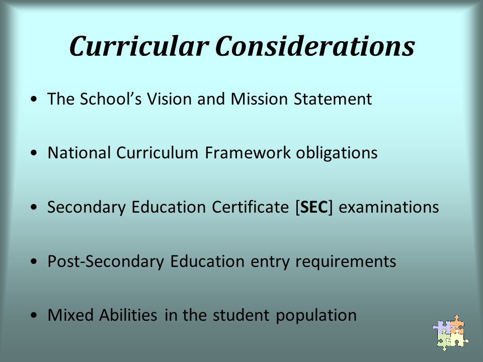 Curricular Considerations The Schools Vision and Mission Statement National Curriculum Framework obligations Secondary Education Certificate [SEC] examinations Post-Secondary Education entry requirements Mixed Abilities in the student population