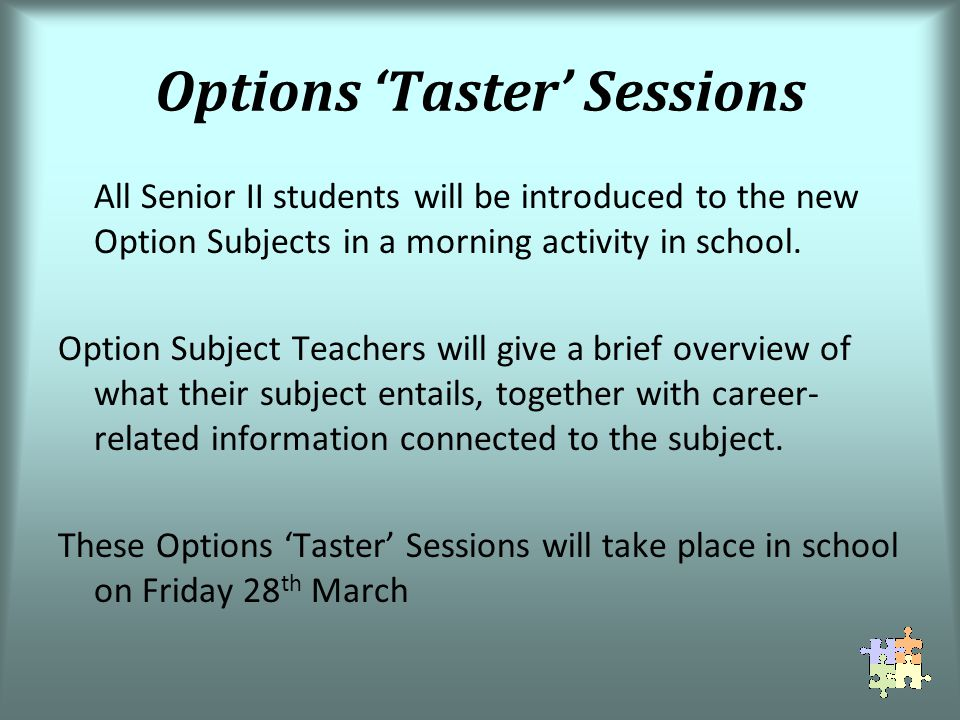 Options Taster Sessions All Senior II students will be introduced to the new Option Subjects in a morning activity in school.