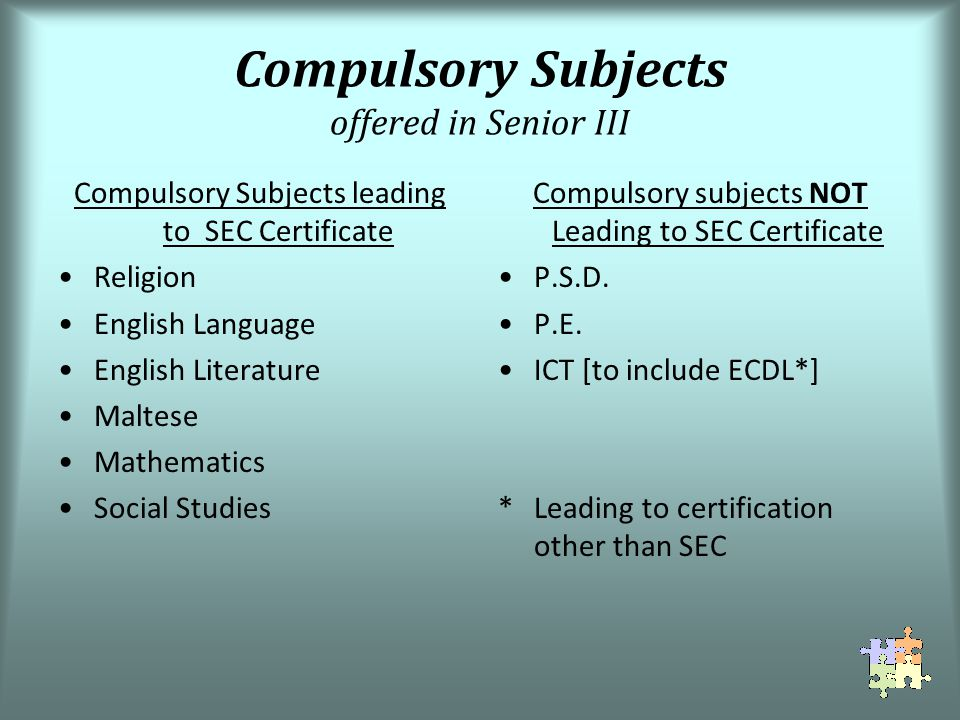 Compulsory Subjects offered in Senior III Compulsory Subjects leading to SEC Certificate Religion English Language English Literature Maltese Mathematics Social Studies Compulsory subjects NOT Leading to SEC Certificate P.S.D.