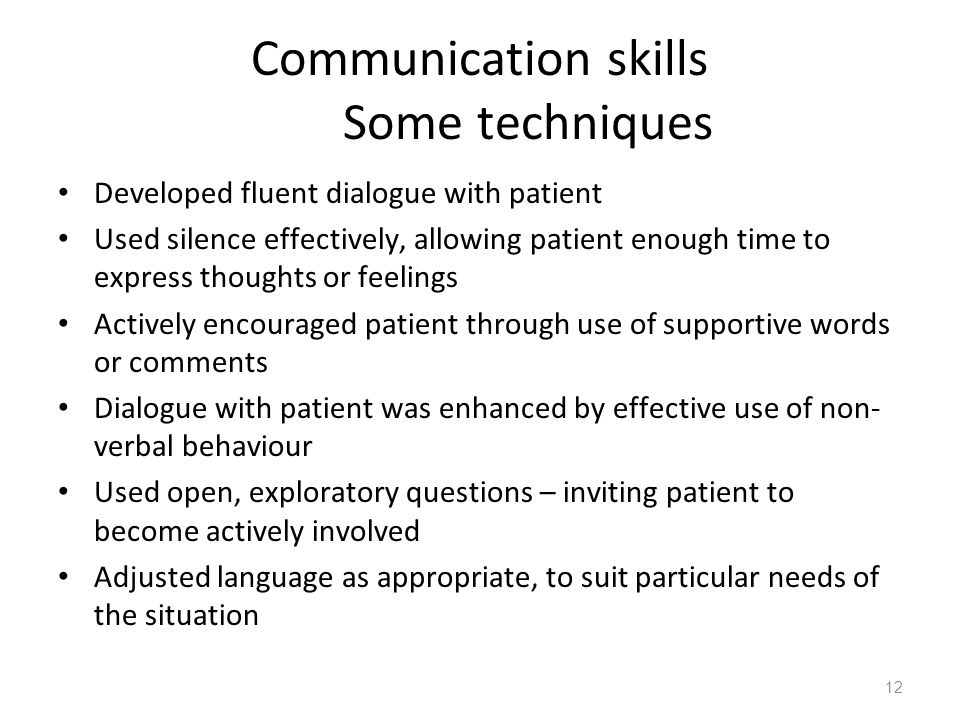 12 Communication skills Some techniques Developed fluent dialogue with patient Used silence effectively, allowing patient enough time to express thoug