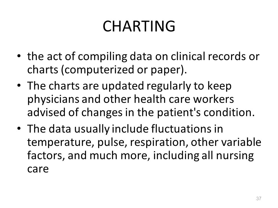 37 CHARTING the act of compiling data on clinical records or charts (computerized or paper). The charts are updated regularly to keep physicians and o