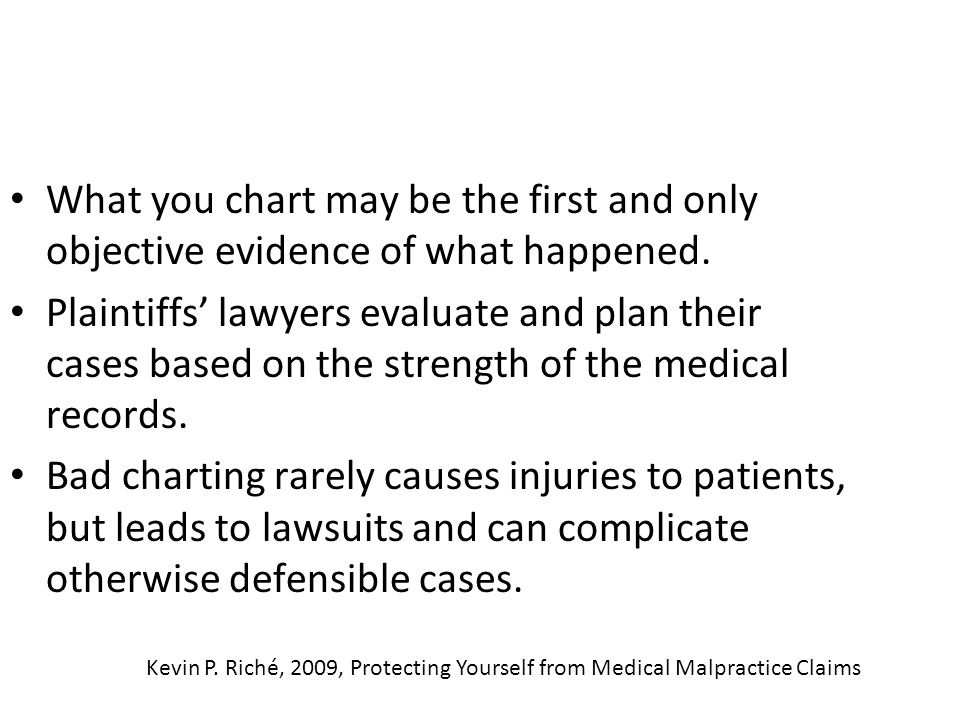 What you chart may be the first and only objective evidence of what happened. Plaintiffs lawyers evaluate and plan their cases based on the strength o