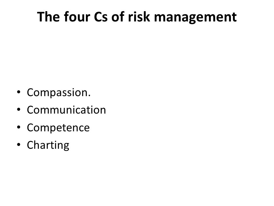 The four Cs of risk management Compassion. Communication Competence Charting