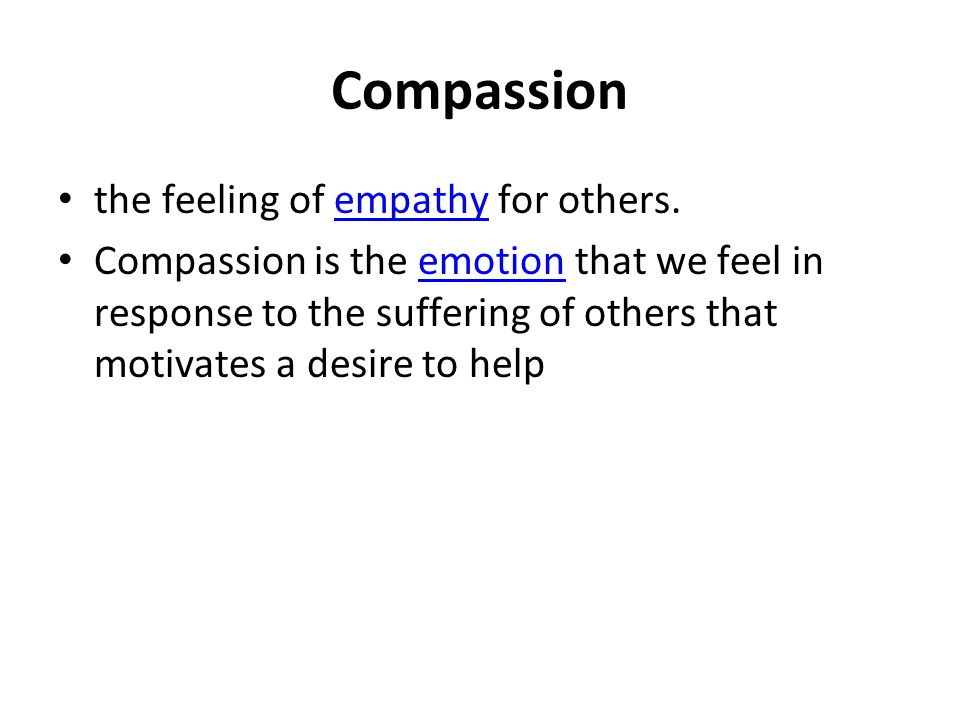 Compassion the feeling of empathy for others.empathy Compassion is the emotion that we feel in response to the suffering of others that motivates a de