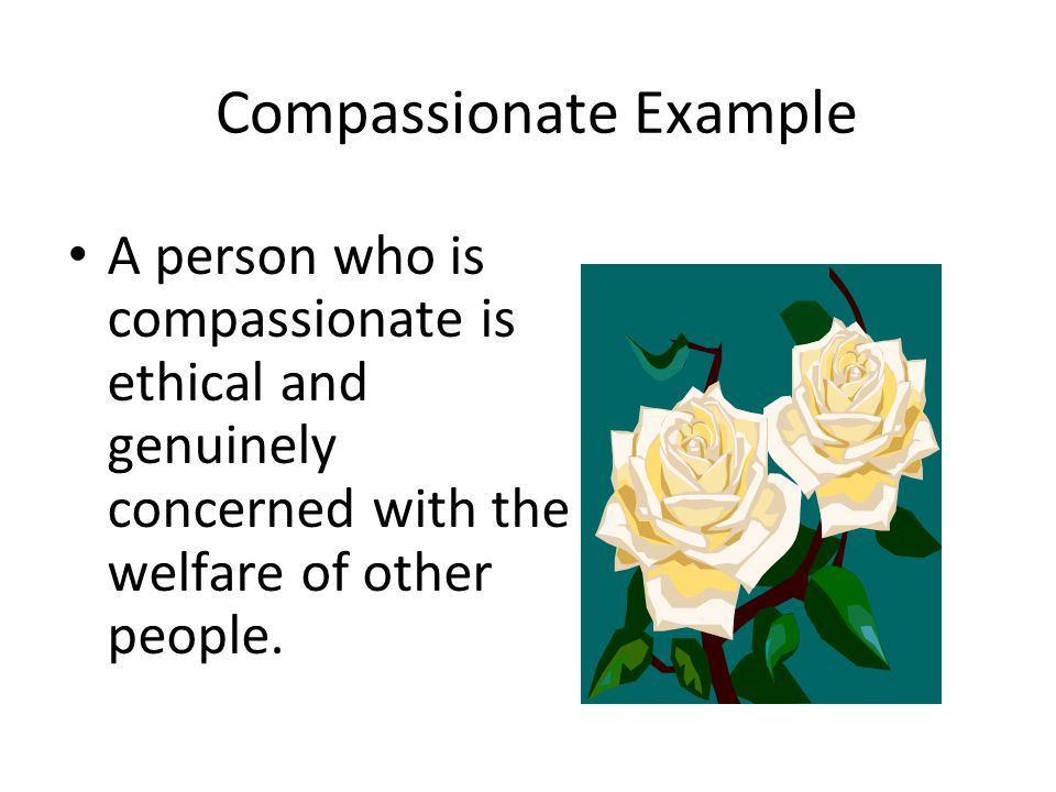 Compassionate Example A person who is compassionate is ethical and genuinely concerned with the welfare of other people.
