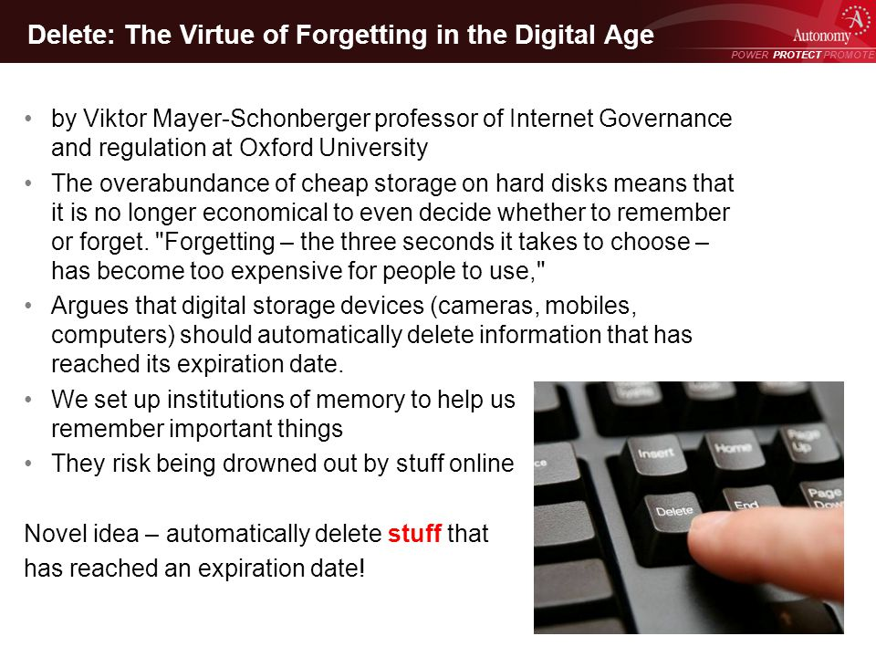 POWER PROTECT PROMOTE Power Protect Promote Delete: The Virtue of Forgetting in the Digital Age by Viktor Mayer-Schonberger professor of Internet Governance and regulation at Oxford University The overabundance of cheap storage on hard disks means that it is no longer economical to even decide whether to remember or forget.