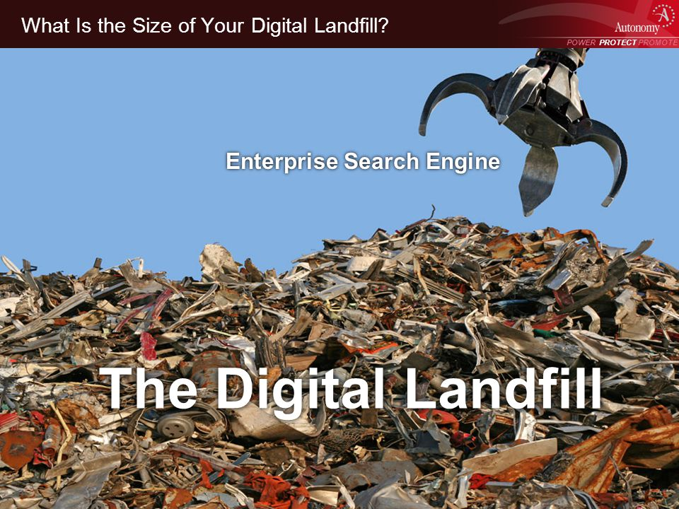 POWER PROTECT PROMOTE Power Protect Promote What Is the Size of Your Digital Landfill? The Digital Landfill Enterprise Search Engine