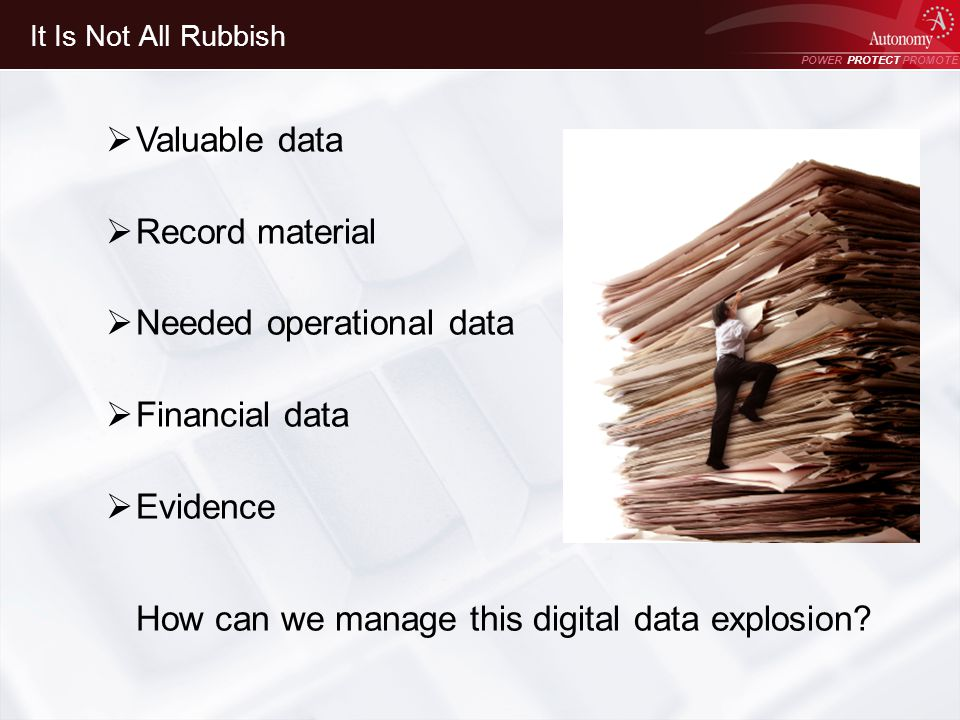 POWER PROTECT PROMOTE Power Protect Promote It Is Not All Rubbish Valuable data Record material Needed operational data Financial data Evidence How can we manage this digital data explosion
