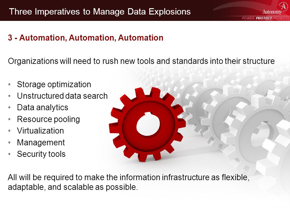 POWER PROTECT PROMOTE Power Protect Promote Three Imperatives to Manage Data Explosions 3 - Automation, Automation, Automation Organizations will need to rush new tools and standards into their structure Storage optimization Unstructured data search Data analytics Resource pooling Virtualization Management Security tools All will be required to make the information infrastructure as flexible, adaptable, and scalable as possible.