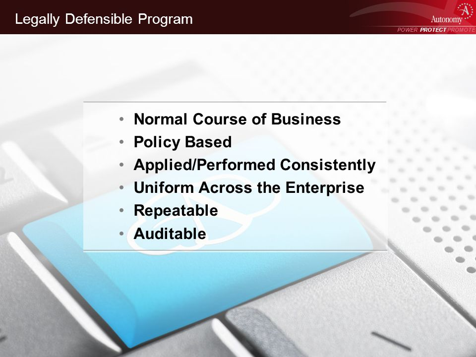 POWER PROTECT PROMOTE Power Protect Promote Legally Defensible Program Normal Course of Business Policy Based Applied/Performed Consistently Uniform Across the Enterprise Repeatable Auditable