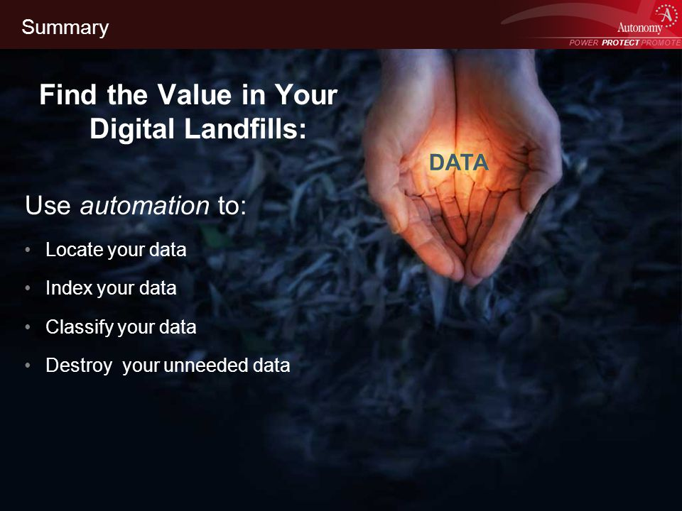 POWER PROTECT PROMOTE Power Protect Promote Summary Find the Value in Your Digital Landfills: Use automation to: Locate your data Index your data Classify your data Destroy your unneeded data DATA
