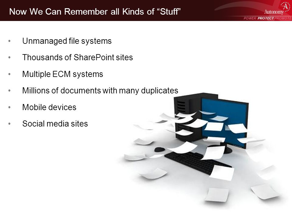 POWER PROTECT PROMOTE Power Protect Promote Now We Can Remember all Kinds of Stuff Unmanaged file systems Thousands of SharePoint sites Multiple ECM s