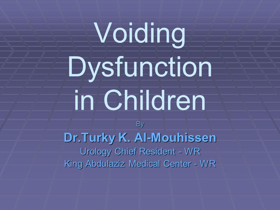 Voiding Dysfunction in Children By Dr.Turky K. Al-Mouhissen Urology Chief Resident - WR King Abdulaziz Medical Center - WR