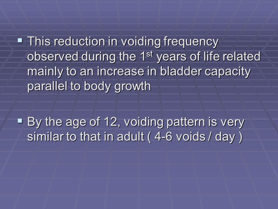 This reduction in voiding frequency observed during the 1 st years of life related mainly to an increase in bladder capacity parallel to body growth T