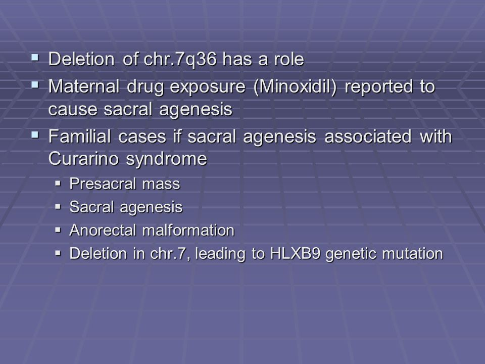 Deletion of chr.7q36 has a role Deletion of chr.7q36 has a role Maternal drug exposure (Minoxidil) reported to cause sacral agenesis Maternal drug exp