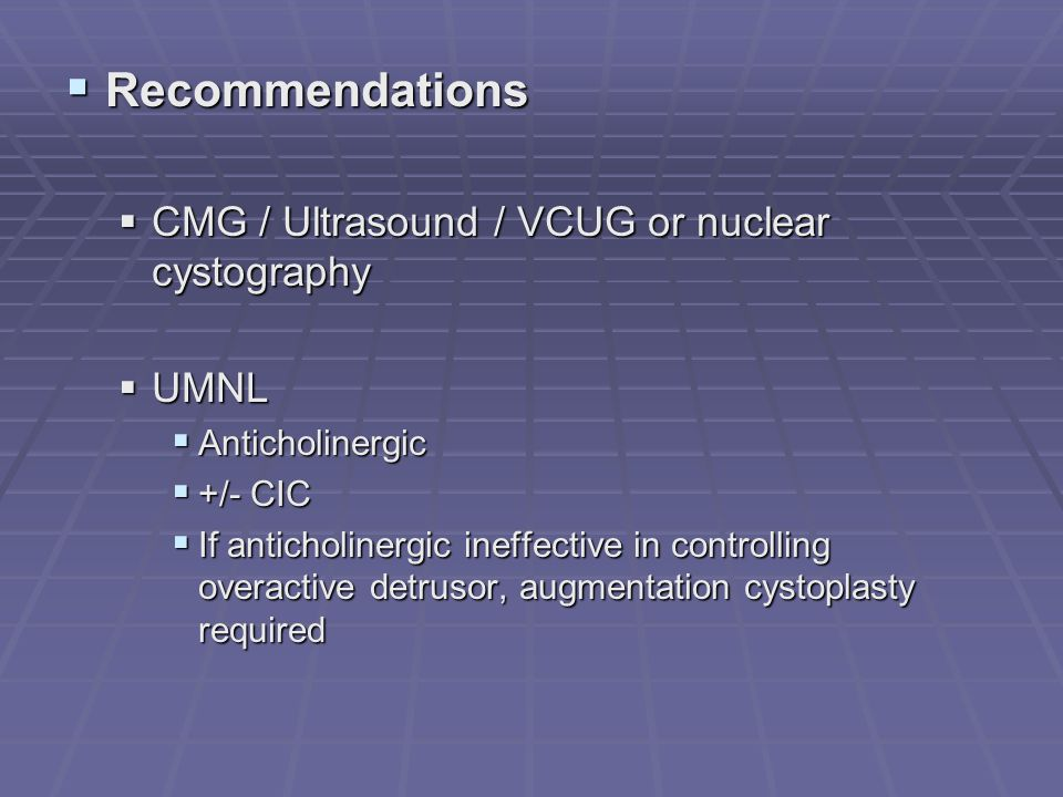 Recommendations Recommendations CMG / Ultrasound / VCUG or nuclear cystography CMG / Ultrasound / VCUG or nuclear cystography UMNL UMNL Anticholinergi