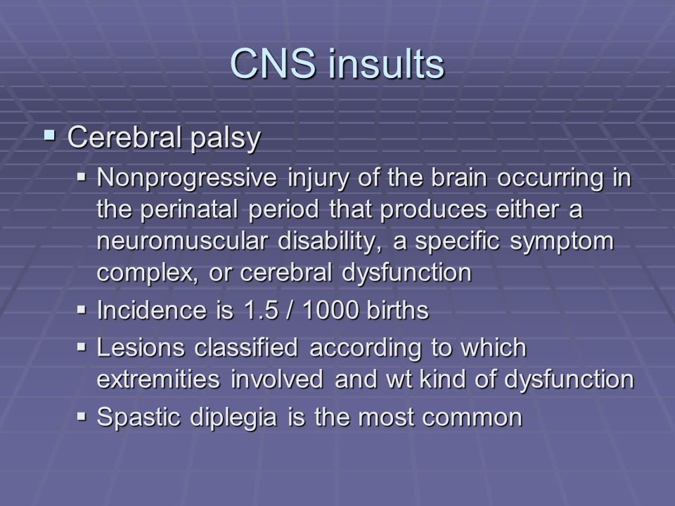 CNS insults Cerebral palsy Cerebral palsy Nonprogressive injury of the brain occurring in the perinatal period that produces either a neuromuscular di