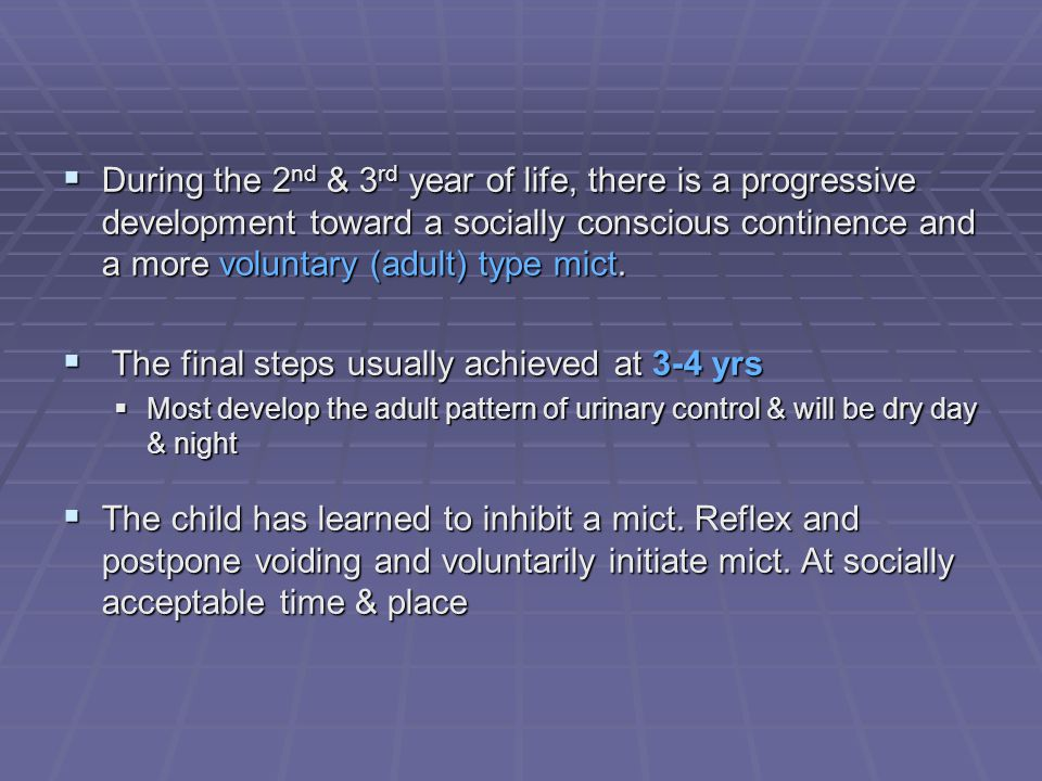 During the 2 nd & 3 rd year of life, there is a progressive development toward a socially conscious continence and a more voluntary (adult) type mict.