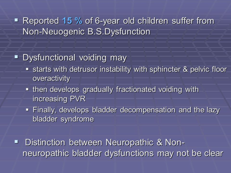 Reported 15 % of 6-year old children suffer from Non-Neuogenic B.S.Dysfunction Reported 15 % of 6-year old children suffer from Non-Neuogenic B.S.Dysf