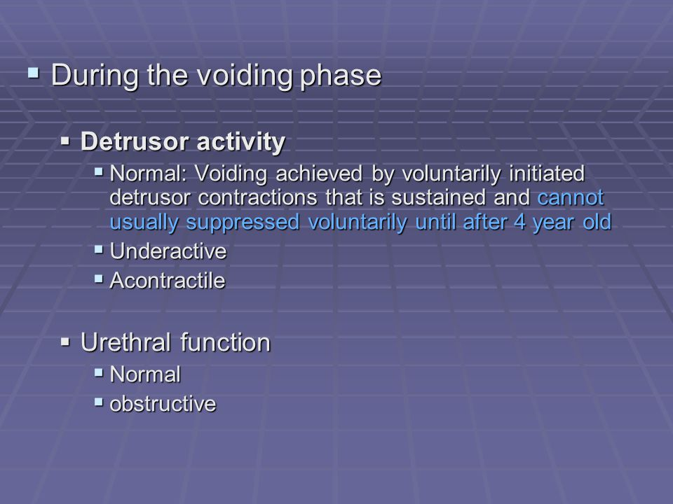 During the voiding phase During the voiding phase Detrusor activity Detrusor activity Normal: Voiding achieved by voluntarily initiated detrusor contr