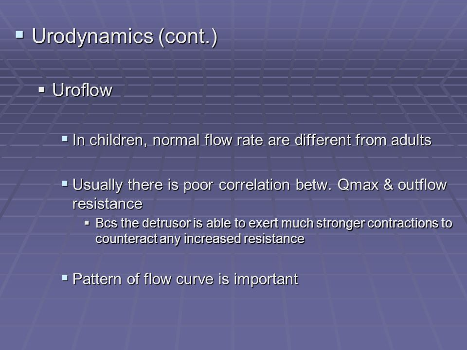 Urodynamics (cont.) Urodynamics (cont.) Uroflow Uroflow In children, normal flow rate are different from adults In children, normal flow rate are diff
