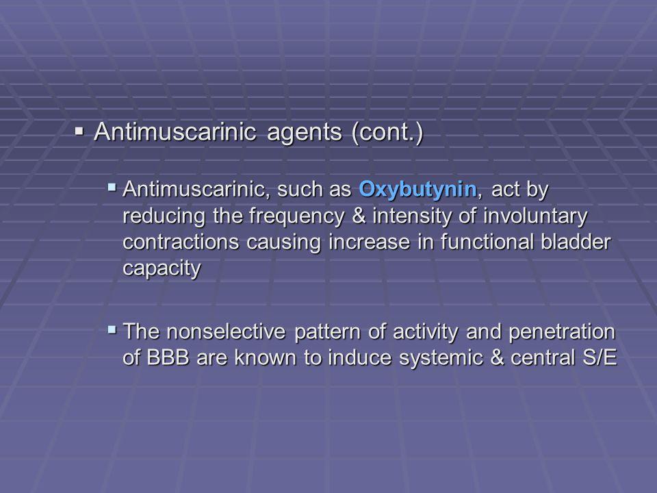 Antimuscarinic agents (cont.) Antimuscarinic agents (cont.) Antimuscarinic, such as Oxybutynin, act by reducing the frequency & intensity of involunta