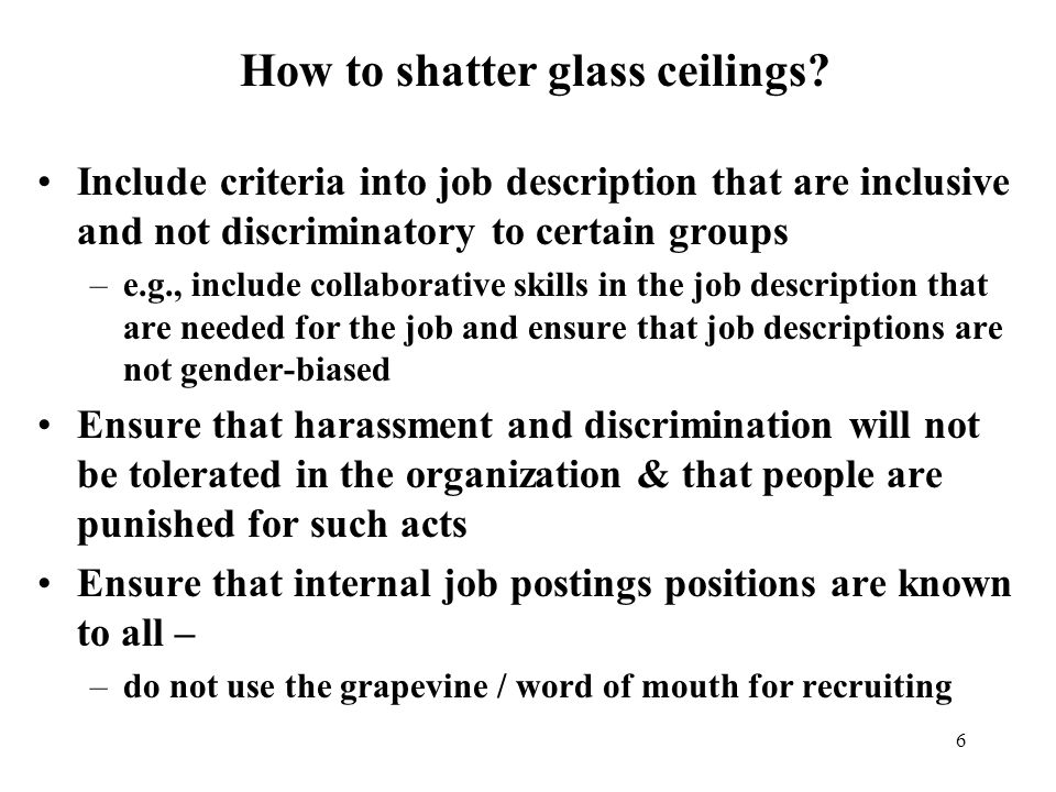 6 Include criteria into job description that are inclusive and not discriminatory to certain groups –e.g., include collaborative skills in the job description that are needed for the job and ensure that job descriptions are not gender-biased Ensure that harassment and discrimination will not be tolerated in the organization & that people are punished for such acts Ensure that internal job postings positions are known to all – –do not use the grapevine / word of mouth for recruiting How to shatter glass ceilings