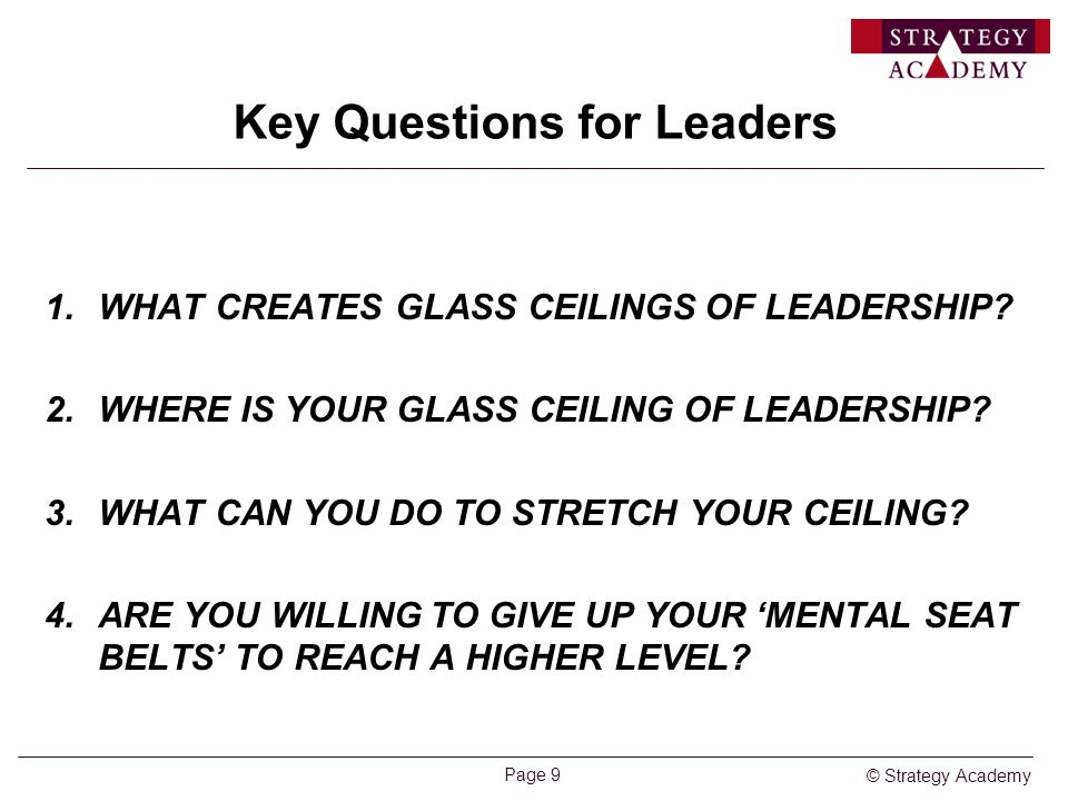 © Strategy Academy Page 9 Key Questions for Leaders 1.WHAT CREATES GLASS CEILINGS OF LEADERSHIP? 2.WHERE IS YOUR GLASS CEILING OF LEADERSHIP? 3.WHAT C