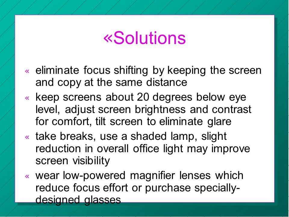« Solutions « eliminate focus shifting by keeping the screen and copy at the same distance « keep screens about 20 degrees below eye level, adjust screen brightness and contrast for comfort, tilt screen to eliminate glare « take breaks, use a shaded lamp, slight reduction in overall office light may improve screen visibility « wear low-powered magnifier lenses which reduce focus effort or purchase specially- designed glasses