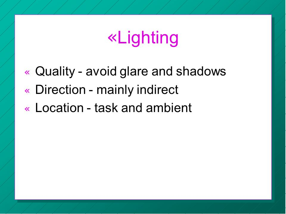 « Lighting « Quality - avoid glare and shadows « Direction - mainly indirect « Location - task and ambient