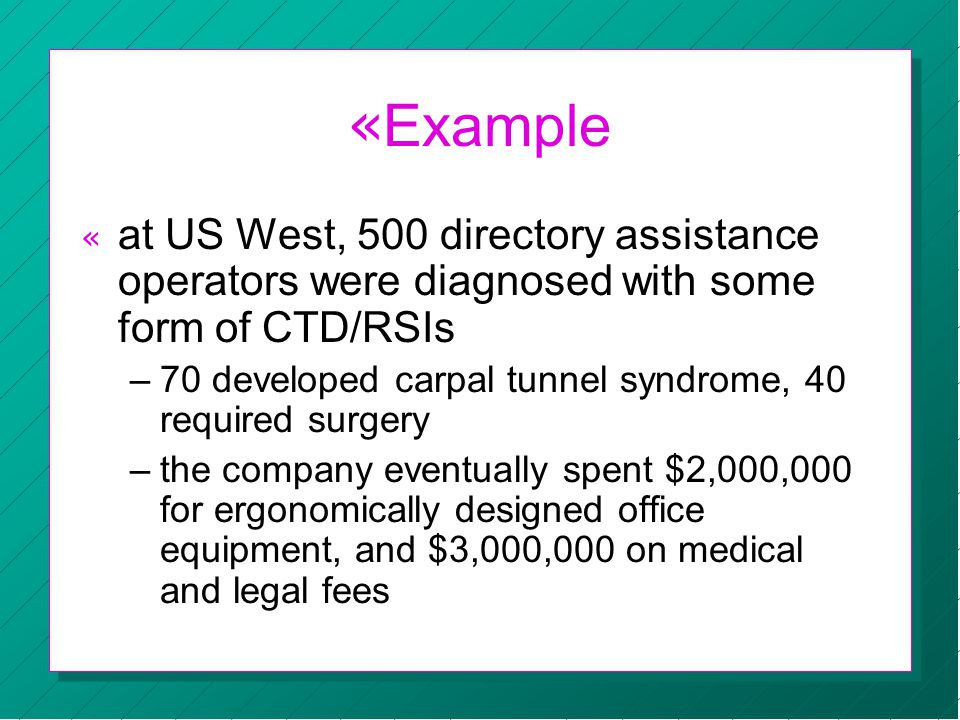 « Example « at US West, 500 directory assistance operators were diagnosed with some form of CTD/RSIs –70 developed carpal tunnel syndrome, 40 required surgery –the company eventually spent $2,000,000 for ergonomically designed office equipment, and $3,000,000 on medical and legal fees