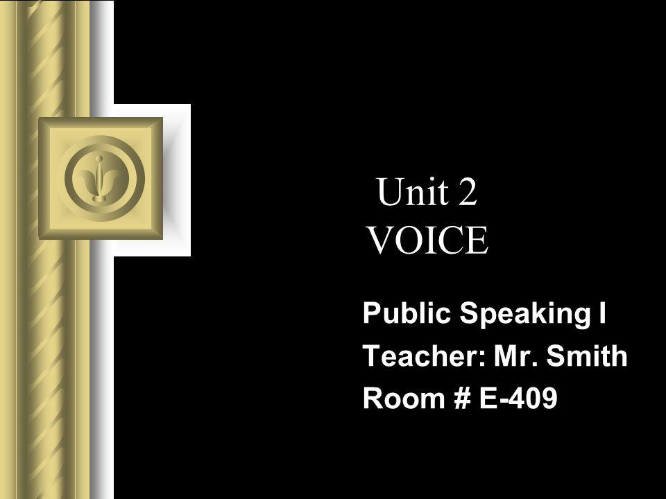 Unit 2 VOICE Public Speaking I Teacher: Mr. Smith Room # E-409