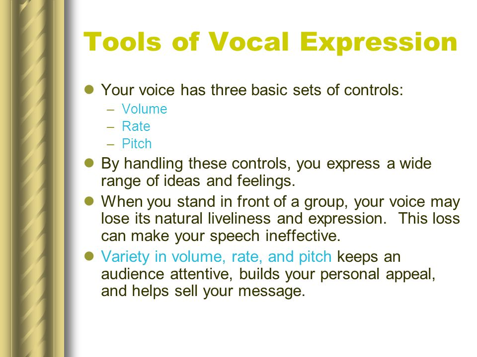 Tools of Vocal Expression Your voice has three basic sets of controls: –Volume –Rate –Pitch By handling these controls, you express a wide range of ideas and feelings.