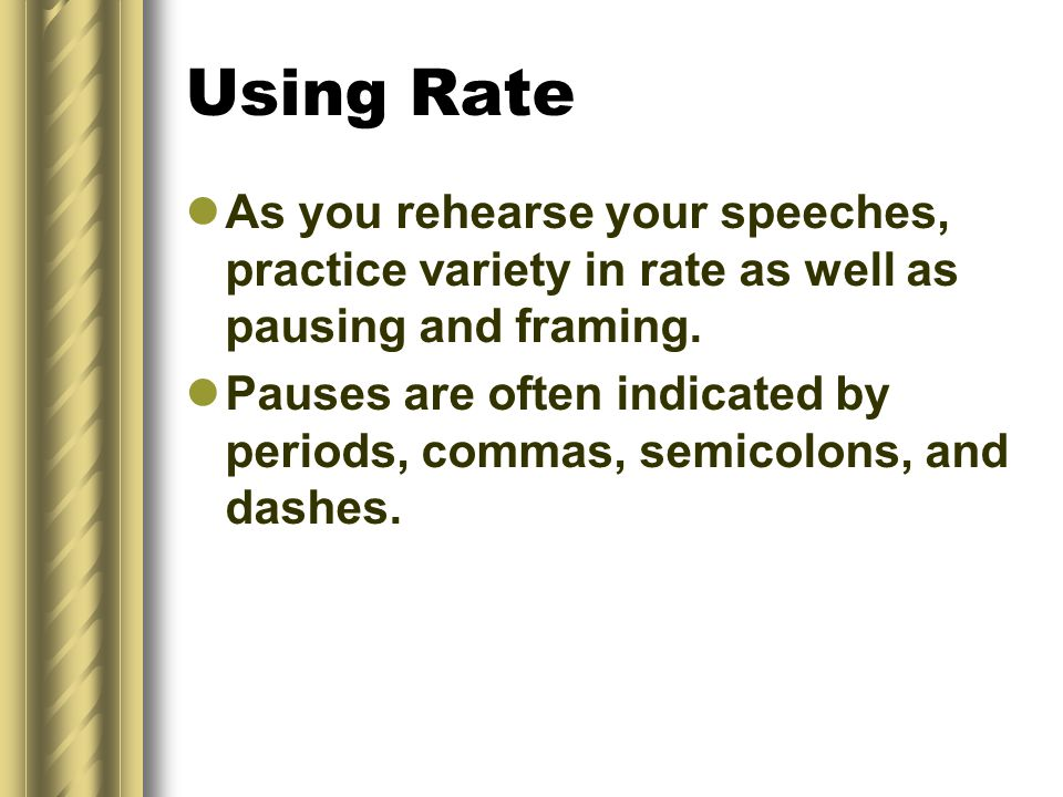 Using Rate As you rehearse your speeches, practice variety in rate as well as pausing and framing.