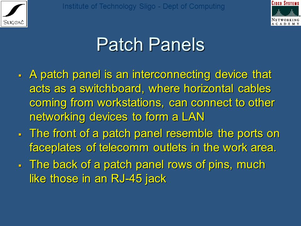 Institute of Technology Sligo - Dept of Computing Patch Panels A patch panel is an interconnecting device that acts as a switchboard, where horizontal