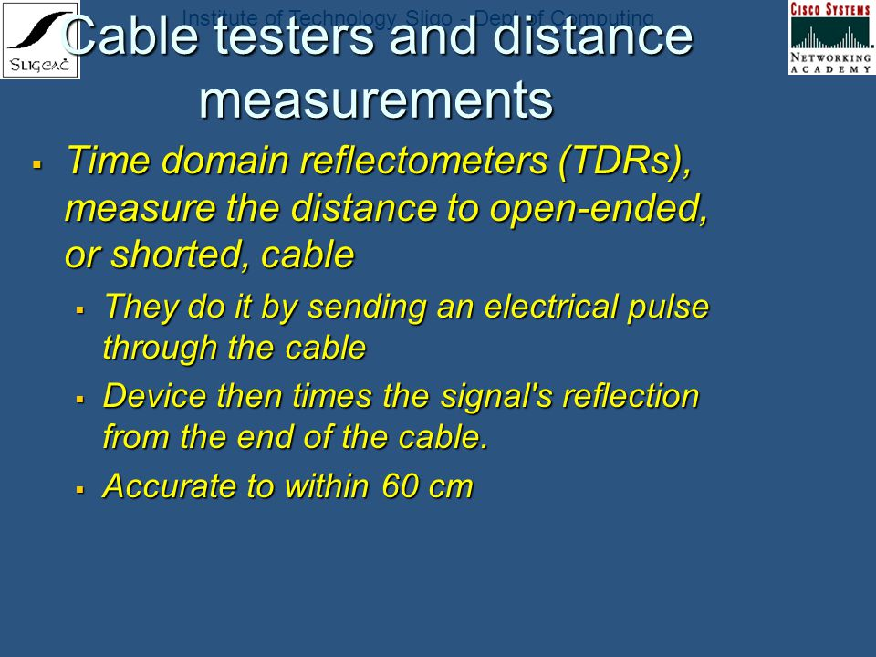 Institute of Technology Sligo - Dept of Computing Cable testers and distance measurements Time domain reflectometers (TDRs), measure the distance to o