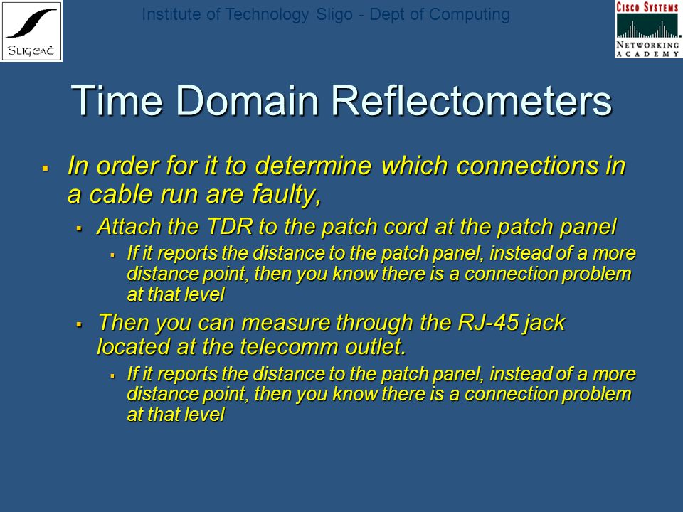 Institute of Technology Sligo - Dept of Computing Time Domain Reflectometers In order for it to determine which connections in a cable run are faulty,