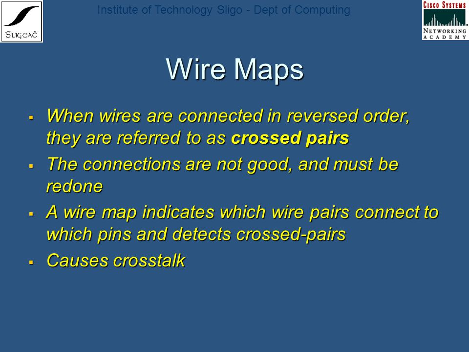 Institute of Technology Sligo - Dept of Computing Wire Maps When wires are connected in reversed order, they are referred to as crossed pairs When wir