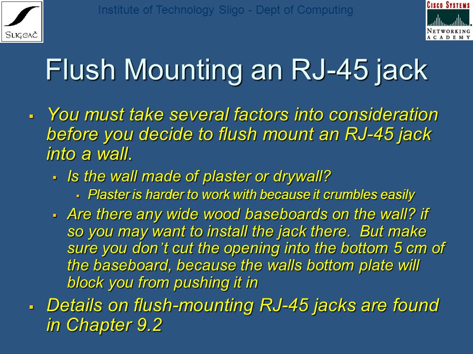 Institute of Technology Sligo - Dept of Computing Flush Mounting an RJ-45 jack You must take several factors into consideration before you decide to f