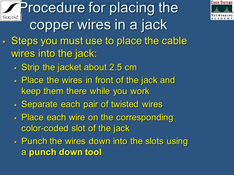 Institute of Technology Sligo - Dept of Computing Procedure for placing the copper wires in a jack Steps you must use to place the cable wires into th