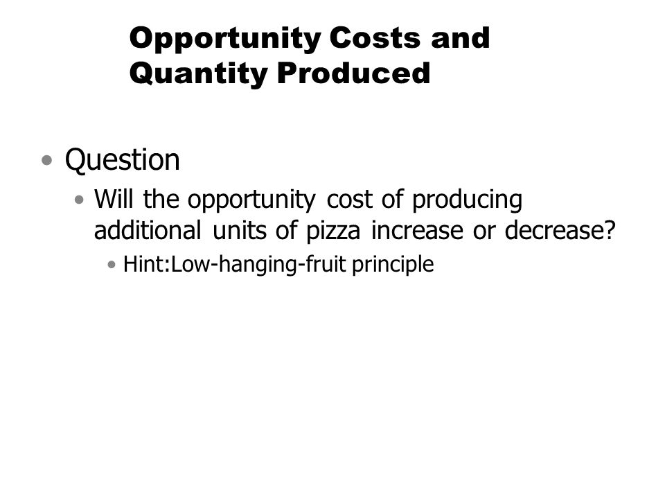 Opportunity Costs and Quantity Produced Question Will the opportunity cost of producing additional units of pizza increase or decrease? Hint:Low-hangi