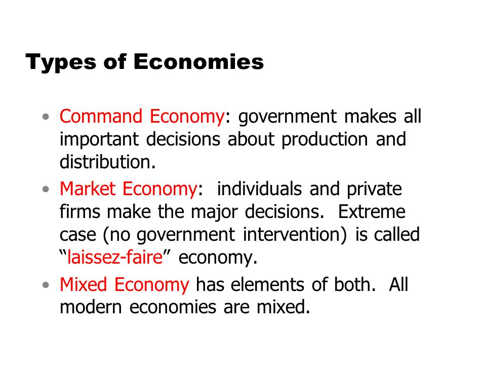 Types of Economies Command Economy: government makes all important decisions about production and distribution. Market Economy: individuals and privat