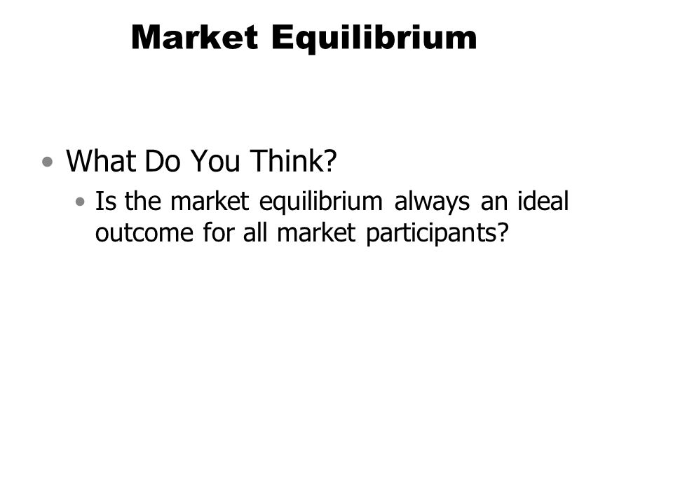 Market Equilibrium What Do You Think? Is the market equilibrium always an ideal outcome for all market participants?