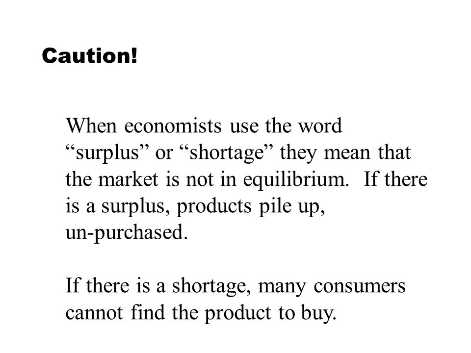Caution! When economists use the word surplus or shortage they mean that the market is not in equilibrium. If there is a surplus, products pile up, un