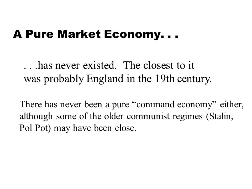 A Pure Market Economy......has never existed. The closest to it was probably England in the 19th century. There has never been a pure command economy