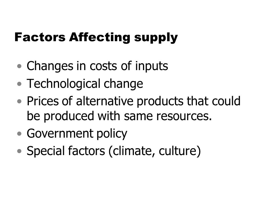 Factors Affecting supply Changes in costs of inputs Technological change Prices of alternative products that could be produced with same resources. Go