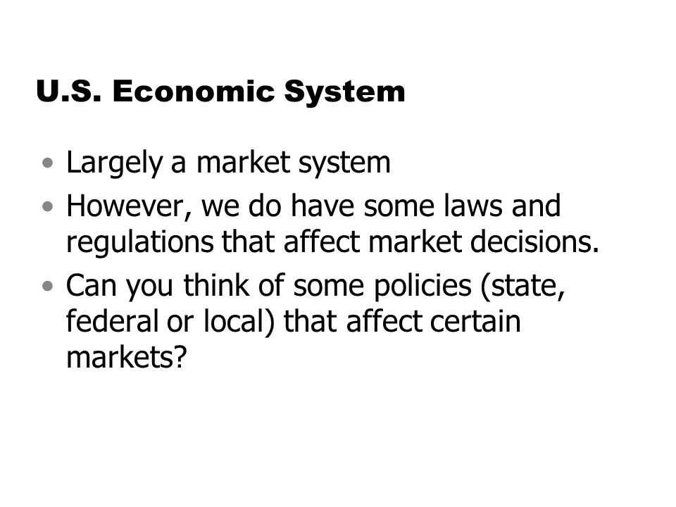 U.S. Economic System Largely a market system However, we do have some laws and regulations that affect market decisions. Can you think of some policie