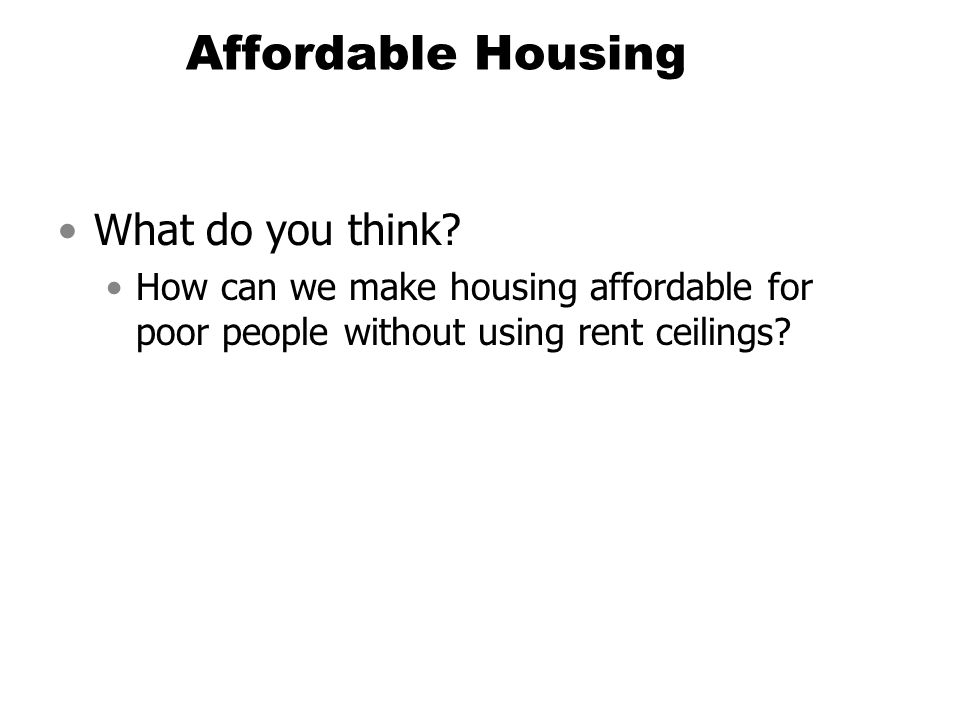 Affordable Housing What do you think? How can we make housing affordable for poor people without using rent ceilings?