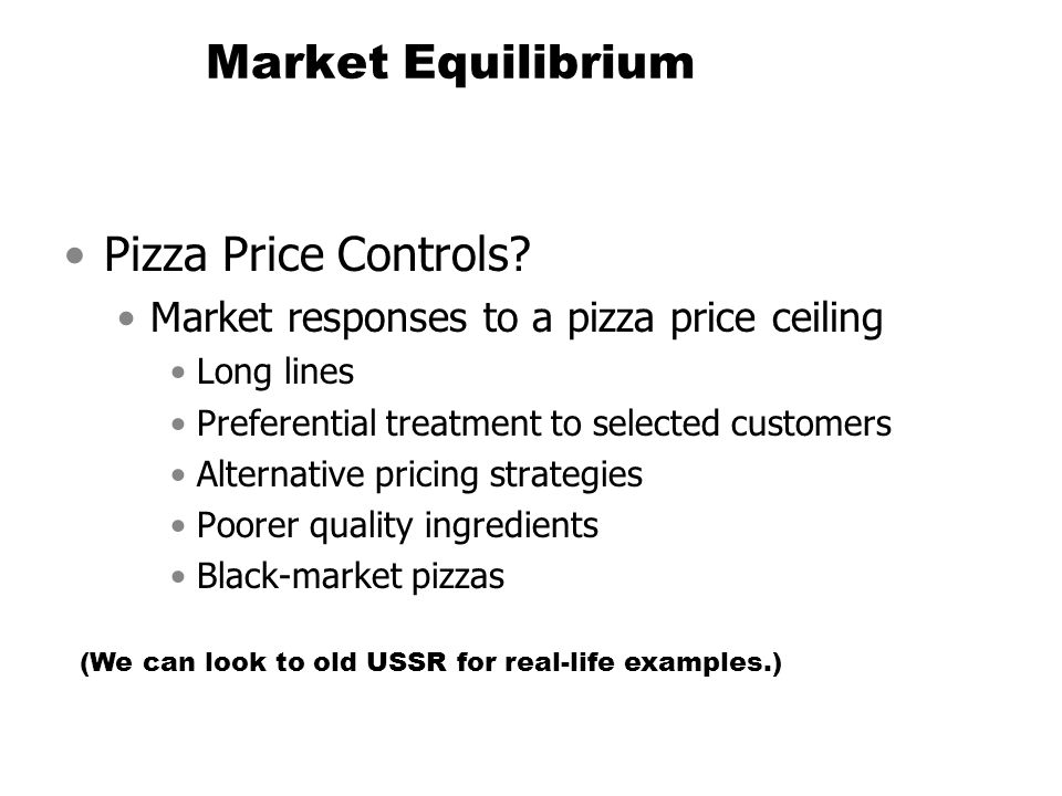 Market Equilibrium Pizza Price Controls? Market responses to a pizza price ceiling Long lines Preferential treatment to selected customers Alternative