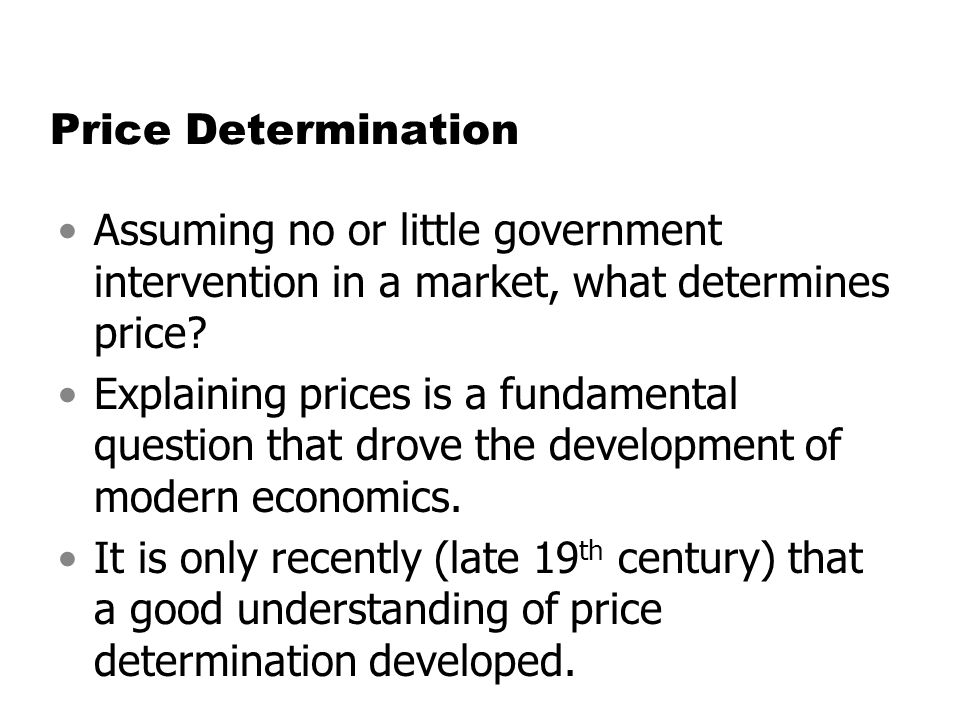 Price Determination Assuming no or little government intervention in a market, what determines price? Explaining prices is a fundamental question that